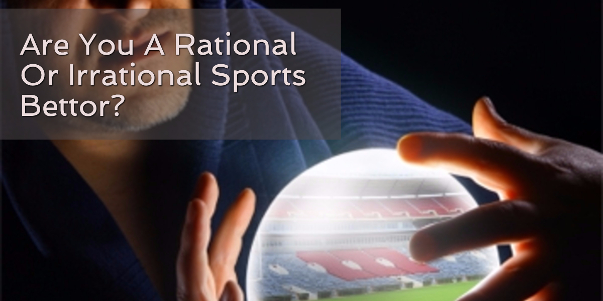 Are You A Rational Or Irrational Sports Bettor?