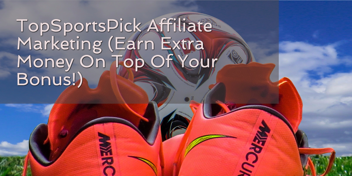 TopSportsPick Affiliate Marketing (Earn Extra Money On Top Of Your Bonus!)
