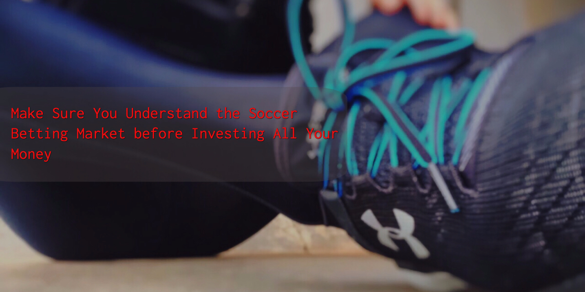 Make Sure You Understand the Soccer Betting Market before Investing All Your Money